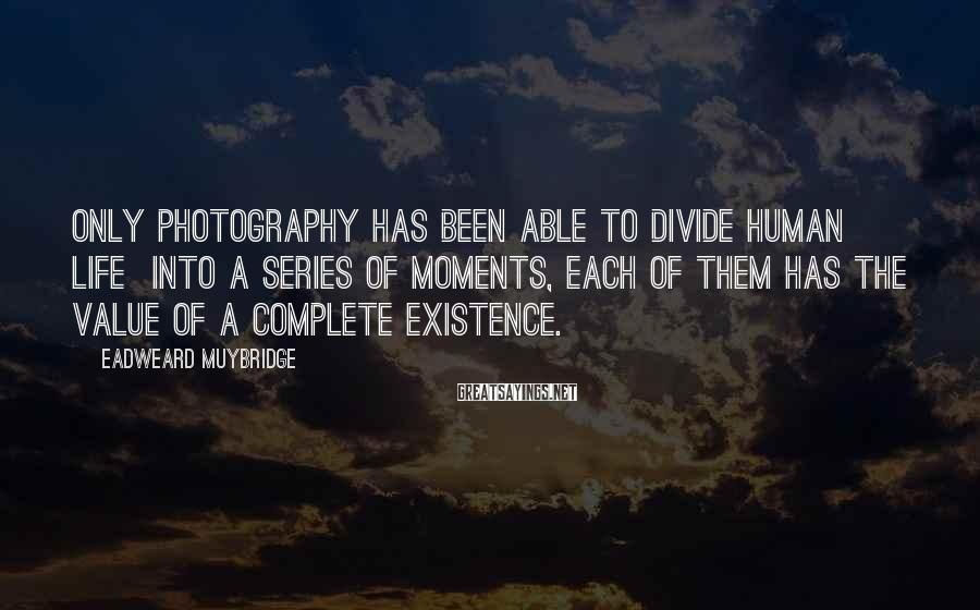 Eadweard Muybridge Sayings: Only photography has been able to divide human life into a series of moments, each