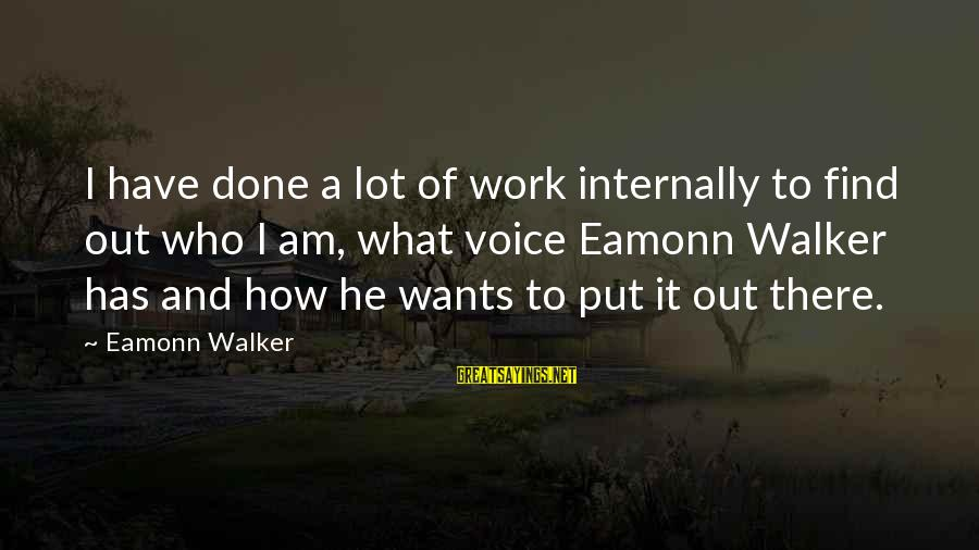Eamonn Walker Sayings By Eamonn Walker: I have done a lot of work internally to find out who I am, what