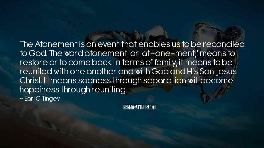 Earl C. Tingey Sayings: The Atonement is an event that enables us to be reconciled to God. The word