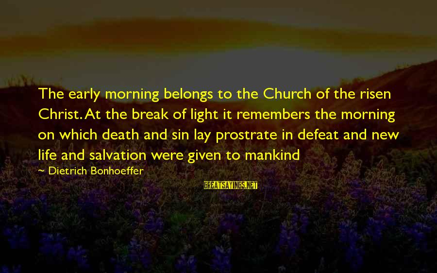 Early Morning Light Sayings By Dietrich Bonhoeffer: The early morning belongs to the Church of the risen Christ. At the break of