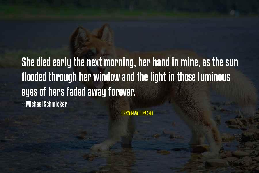 Early Morning Light Sayings By Michael Schmicker: She died early the next morning, her hand in mine, as the sun flooded through