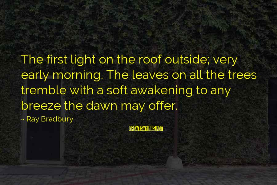 Early Morning Light Sayings By Ray Bradbury: The first light on the roof outside; very early morning. The leaves on all the