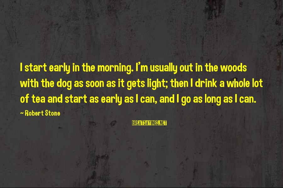 Early Morning Light Sayings By Robert Stone: I start early in the morning. I'm usually out in the woods with the dog