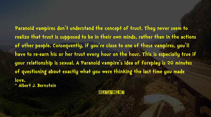 Earn My Trust Sayings By Albert J. Bernstein: Paranoid vampires don't understand the concept of trust. They never seem to realize that trust
