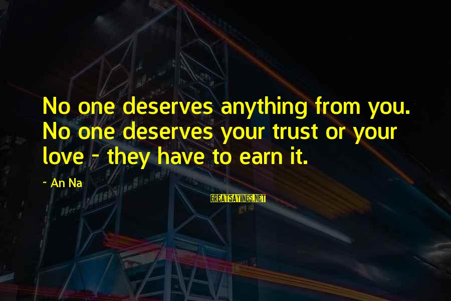 Earn My Trust Sayings By An Na: No one deserves anything from you. No one deserves your trust or your love -
