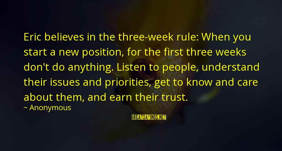 Earn My Trust Sayings By Anonymous: Eric believes in the three-week rule: When you start a new position, for the first