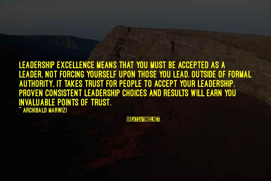 Earn My Trust Sayings By Archibald Marwizi: Leadership excellence means that you must be accepted as a leader, not forcing yourself upon