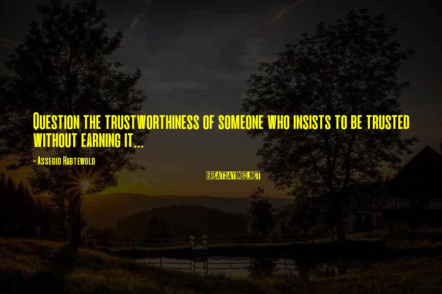 Earn My Trust Sayings By Assegid Habtewold: Question the trustworthiness of someone who insists to be trusted without earning it...