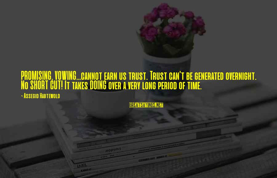 Earn My Trust Sayings By Assegid Habtewold: PROMISING, VOWING...cannot earn us trust. Trust can't be generated overnight. No SHORT CUT! It takes