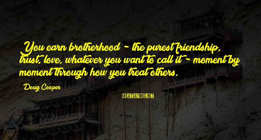 Earn My Trust Sayings By Doug Cooper: You earn brotherhood - the purest friendship, trust, love, whatever you want to call it