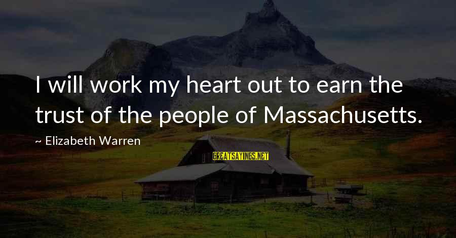 Earn My Trust Sayings By Elizabeth Warren: I will work my heart out to earn the trust of the people of Massachusetts.