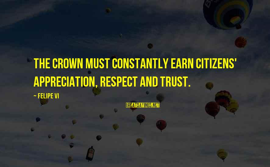 Earn My Trust Sayings By Felipe VI: The crown must constantly earn citizens' appreciation, respect and trust.