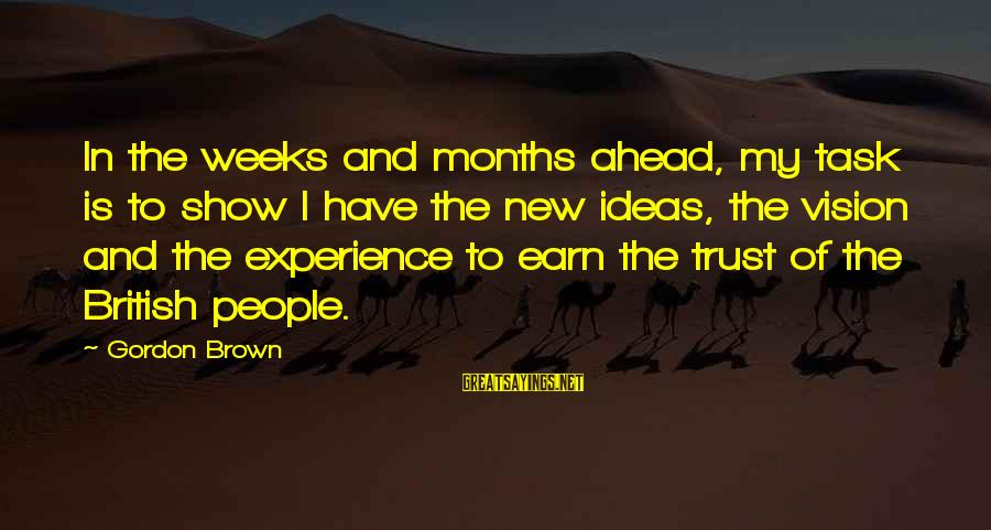 Earn My Trust Sayings By Gordon Brown: In the weeks and months ahead, my task is to show I have the new