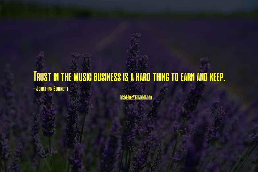 Earn My Trust Sayings By Jonathan Burkett: Trust in the music business is a hard thing to earn and keep.