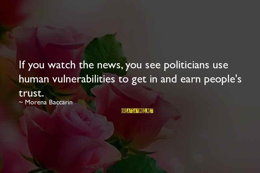 Earn My Trust Sayings By Morena Baccarin: If you watch the news, you see politicians use human vulnerabilities to get in and
