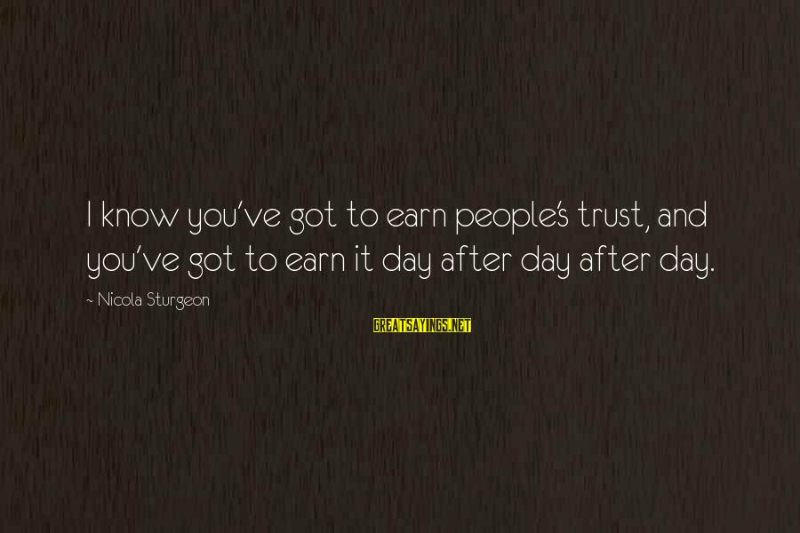 Earn My Trust Sayings By Nicola Sturgeon: I know you've got to earn people's trust, and you've got to earn it day