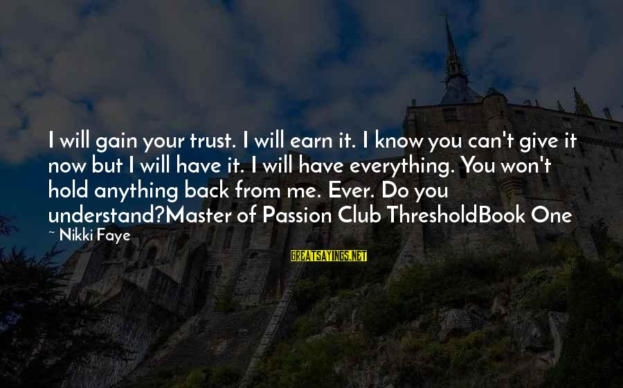 Earn My Trust Sayings By Nikki Faye: I will gain your trust. I will earn it. I know you can't give it