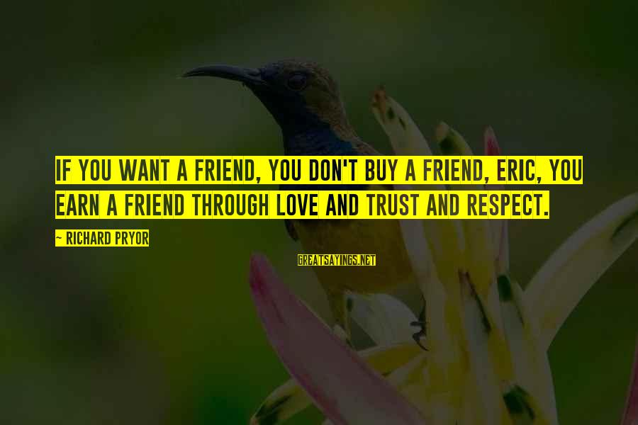Earn My Trust Sayings By Richard Pryor: If you want a friend, you don't buy a friend, Eric, you earn a friend