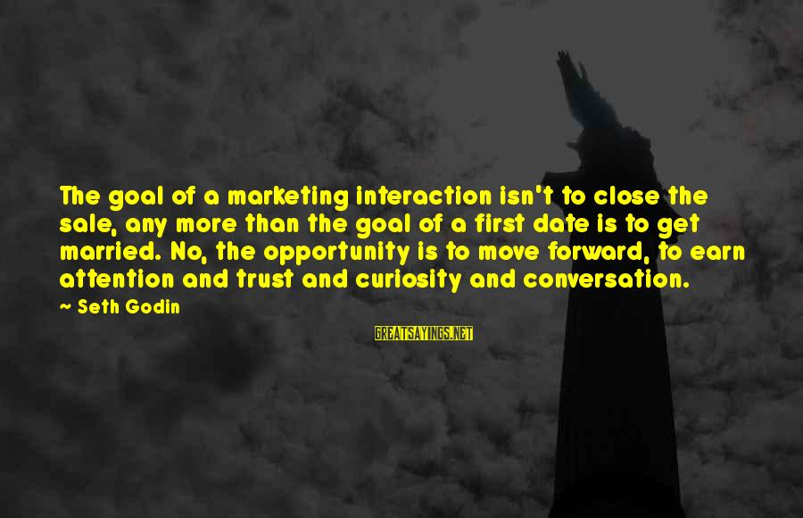 Earn My Trust Sayings By Seth Godin: The goal of a marketing interaction isn't to close the sale, any more than the