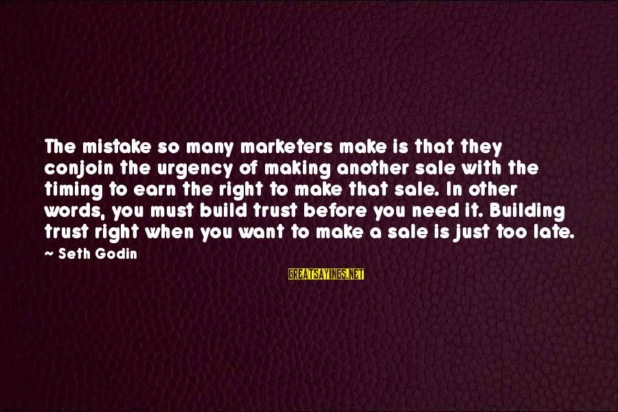 Earn My Trust Sayings By Seth Godin: The mistake so many marketers make is that they conjoin the urgency of making another