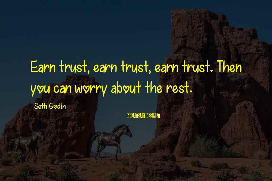 Earn My Trust Sayings By Seth Godin: Earn trust, earn trust, earn trust. Then you can worry about the rest.
