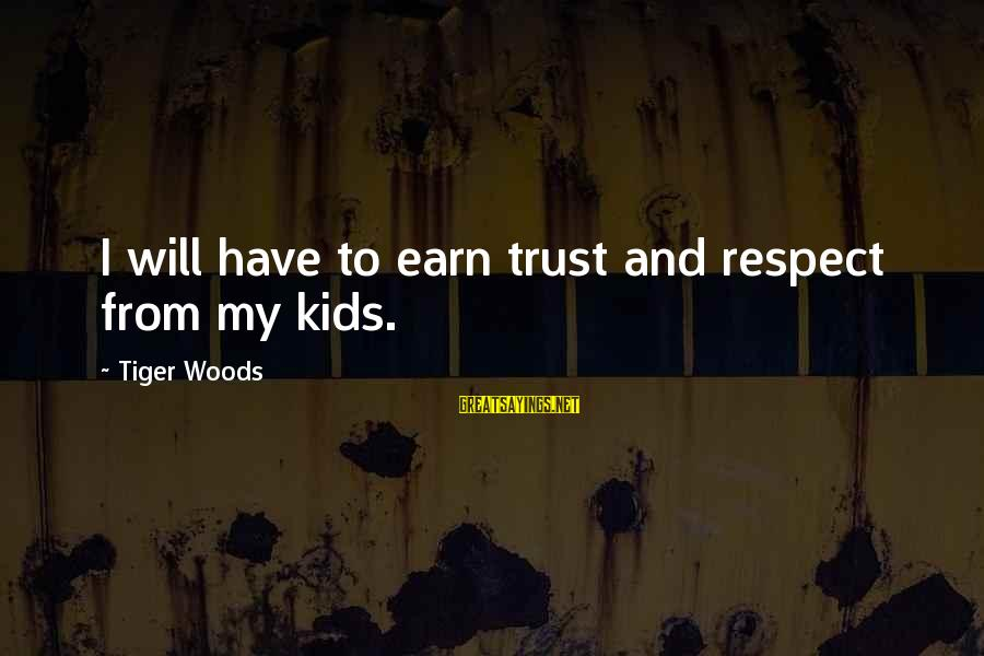 Earn My Trust Sayings By Tiger Woods: I will have to earn trust and respect from my kids.