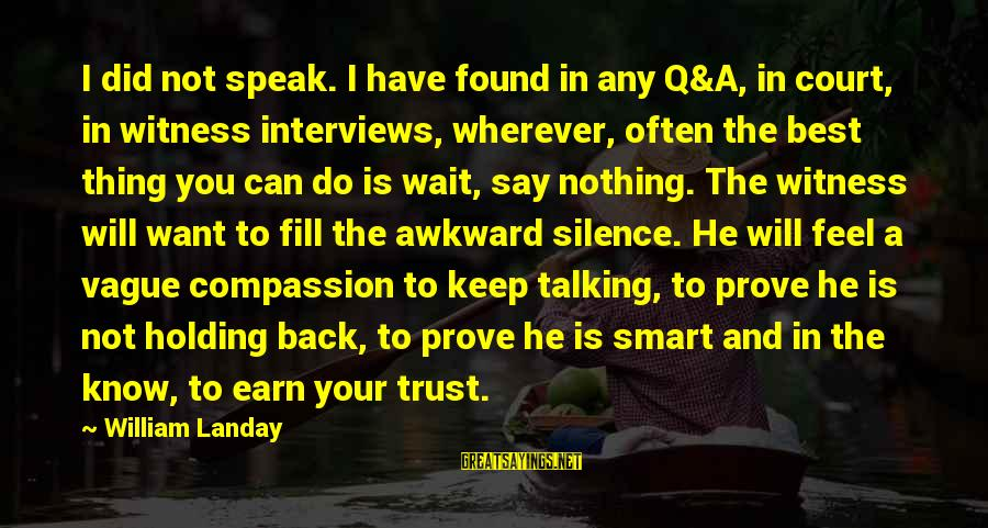 Earn My Trust Sayings By William Landay: I did not speak. I have found in any Q&A, in court, in witness interviews,