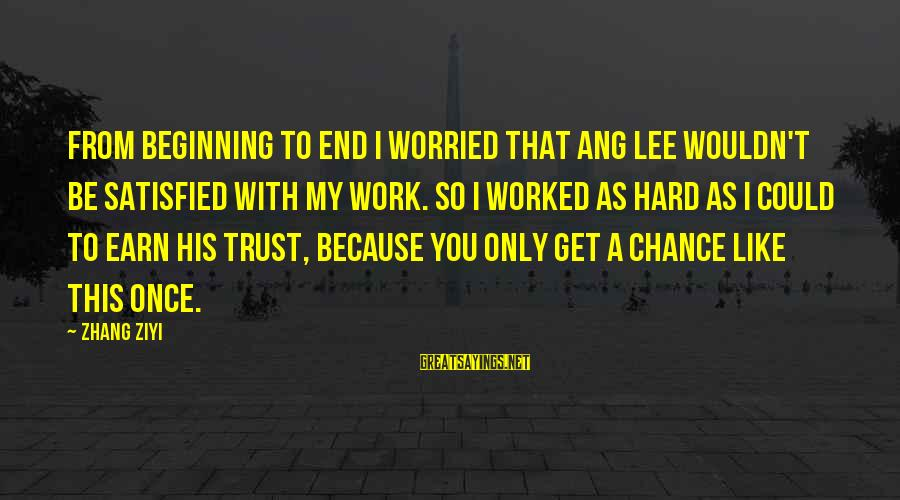Earn My Trust Sayings By Zhang Ziyi: From beginning to end I worried that Ang Lee wouldn't be satisfied with my work.