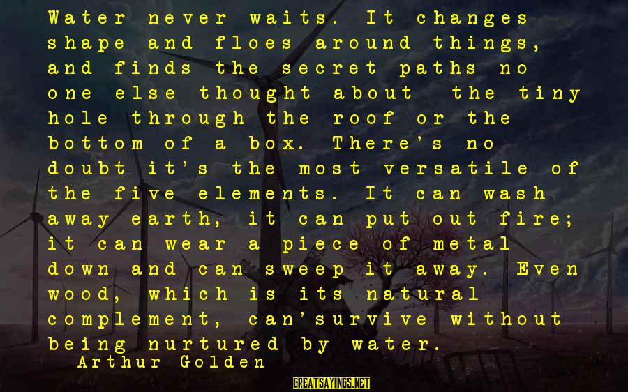 Earth's Water Sayings By Arthur Golden: Water never waits. It changes shape and floes around things, and finds the secret paths