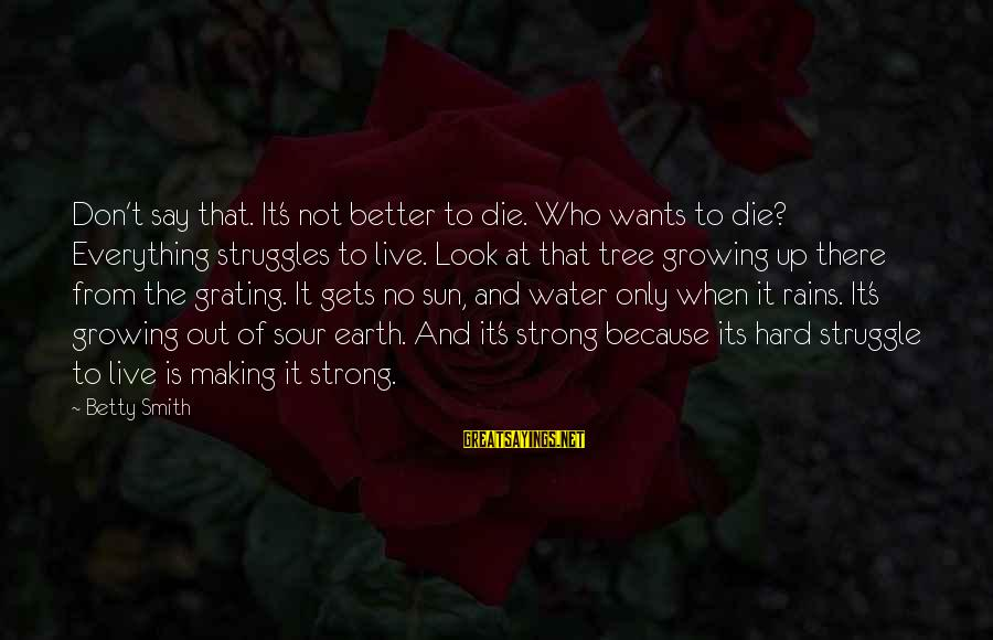 Earth's Water Sayings By Betty Smith: Don't say that. It's not better to die. Who wants to die? Everything struggles to