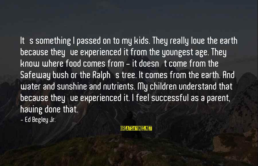 Earth's Water Sayings By Ed Begley Jr.: It's something I passed on to my kids. They really love the earth because they've