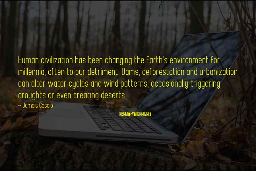 Earth's Water Sayings By Jamais Cascio: Human civilization has been changing the Earth's environment for millennia, often to our detriment. Dams,