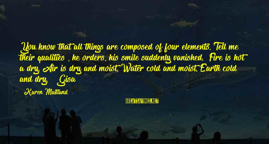 """Earth's Water Sayings By Karen Maitland: You know that all things are composed of four elements. Tell me their qualities"""", he"""