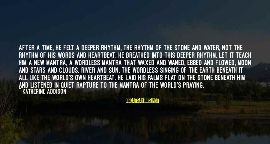 Earth's Water Sayings By Katherine Addison: After a time, he felt a deeper rhythm, the rhythm of the stone and water,