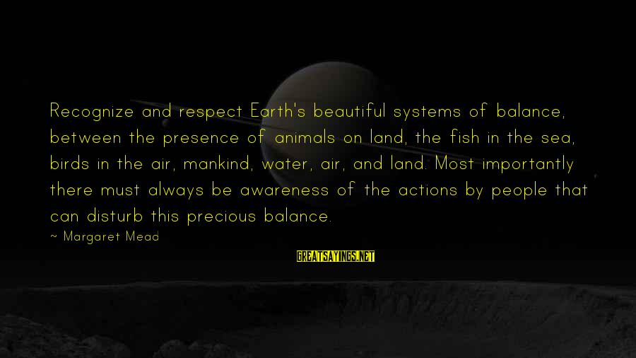 Earth's Water Sayings By Margaret Mead: Recognize and respect Earth's beautiful systems of balance, between the presence of animals on land,