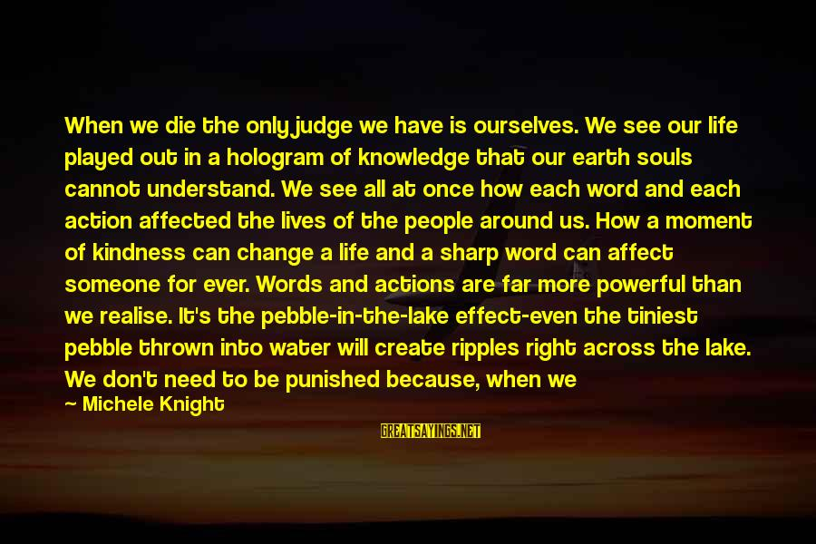 Earth's Water Sayings By Michele Knight: When we die the only judge we have is ourselves. We see our life played