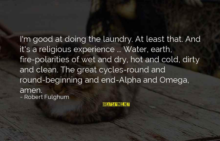 Earth's Water Sayings By Robert Fulghum: I'm good at doing the laundry. At least that. And it's a religious experience ...