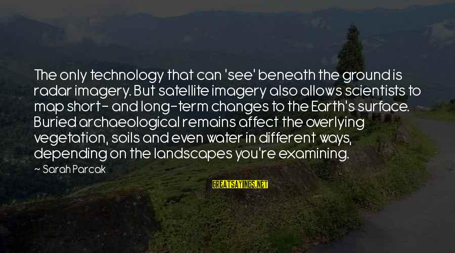 Earth's Water Sayings By Sarah Parcak: The only technology that can 'see' beneath the ground is radar imagery. But satellite imagery