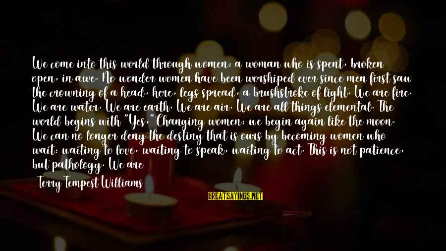 Earth's Water Sayings By Terry Tempest Williams: We come into this world through women: a woman who is spent, broken open, in