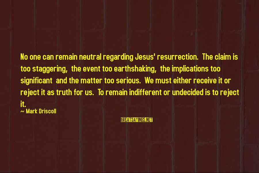 Earthshaking Sayings By Mark Driscoll: No one can remain neutral regarding Jesus' resurrection. The claim is too staggering, the event
