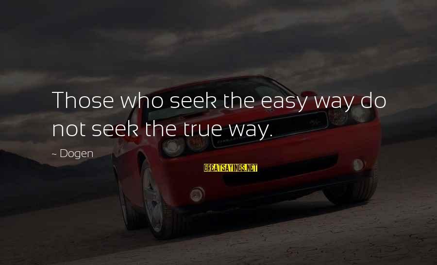 Eart's Sayings By Dogen: Those who seek the easy way do not seek the true way.