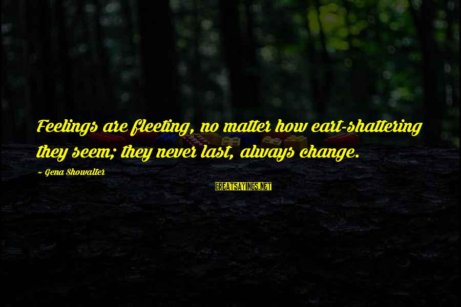 Eart's Sayings By Gena Showalter: Feelings are fleeting, no matter how eart-shattering they seem; they never last, always change.