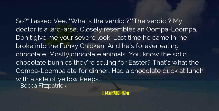 """Easter Chocolate Sayings By Becca Fitzpatrick: So?"""" I asked Vee. """"What's the verdict?""""""""The verdict? My doctor is a lard-arse. Closely resembles"""
