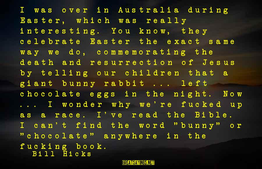 Easter Chocolate Sayings By Bill Hicks: I was over in Australia during Easter, which was really interesting. You know, they celebrate