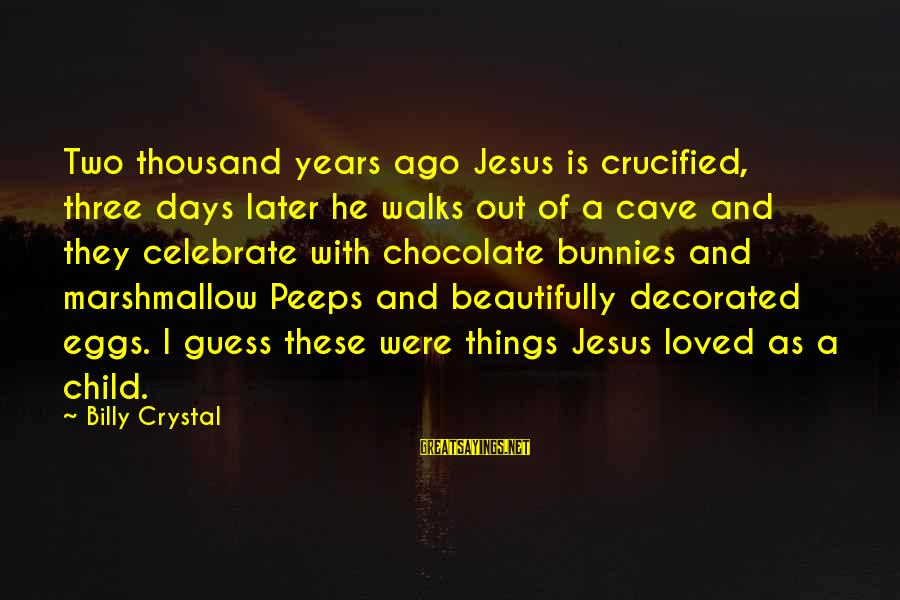 Easter Chocolate Sayings By Billy Crystal: Two thousand years ago Jesus is crucified, three days later he walks out of a