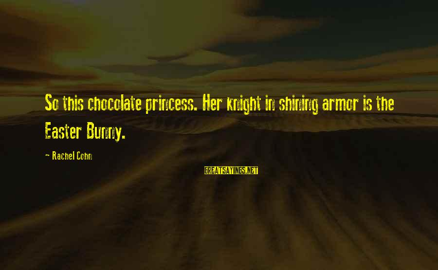 Easter Chocolate Sayings By Rachel Cohn: So this chocolate princess. Her knight in shining armor is the Easter Bunny.