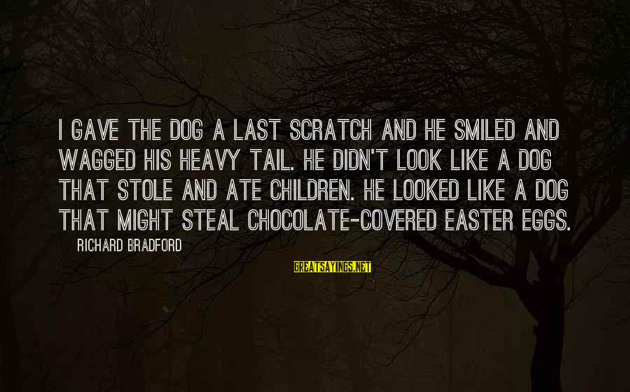 Easter Chocolate Sayings By Richard Bradford: I gave the dog a last scratch and he smiled and wagged his heavy tail.