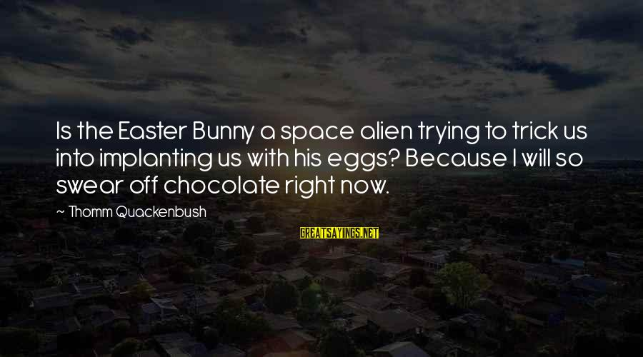 Easter Chocolate Sayings By Thomm Quackenbush: Is the Easter Bunny a space alien trying to trick us into implanting us with