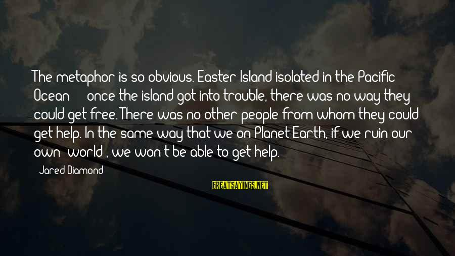 Easter Island Sayings By Jared Diamond: The metaphor is so obvious. Easter Island isolated in the Pacific Ocean - once the