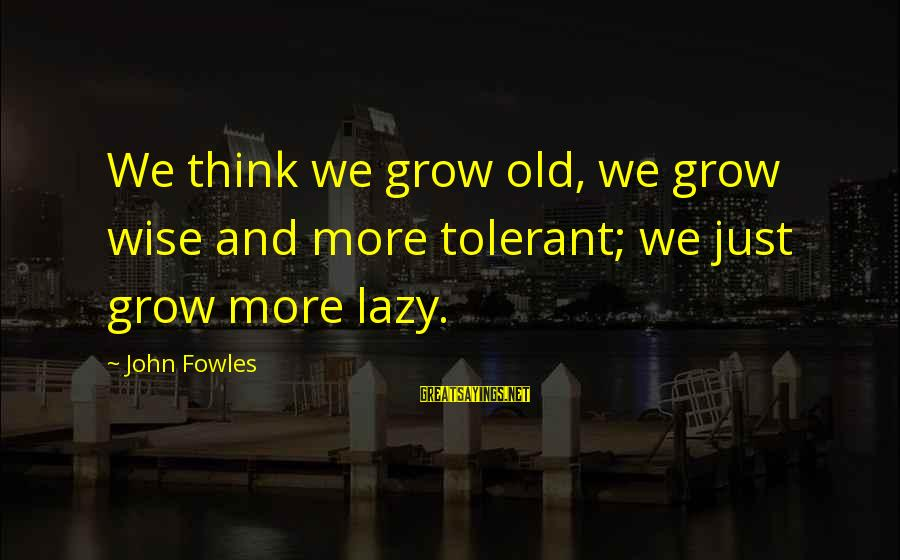 Easter Island Sayings By John Fowles: We think we grow old, we grow wise and more tolerant; we just grow more